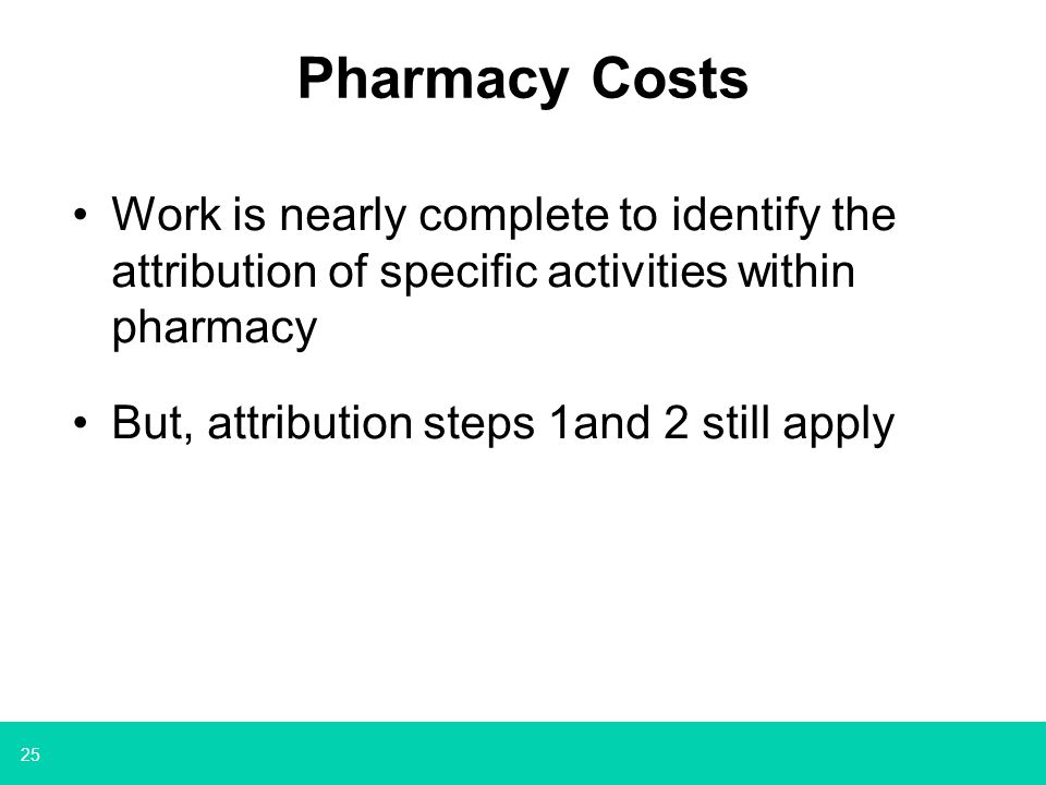 25 Pharmacy Costs Work is nearly complete to identify the attribution of specific activities within pharmacy But, attribution steps 1and 2 still apply