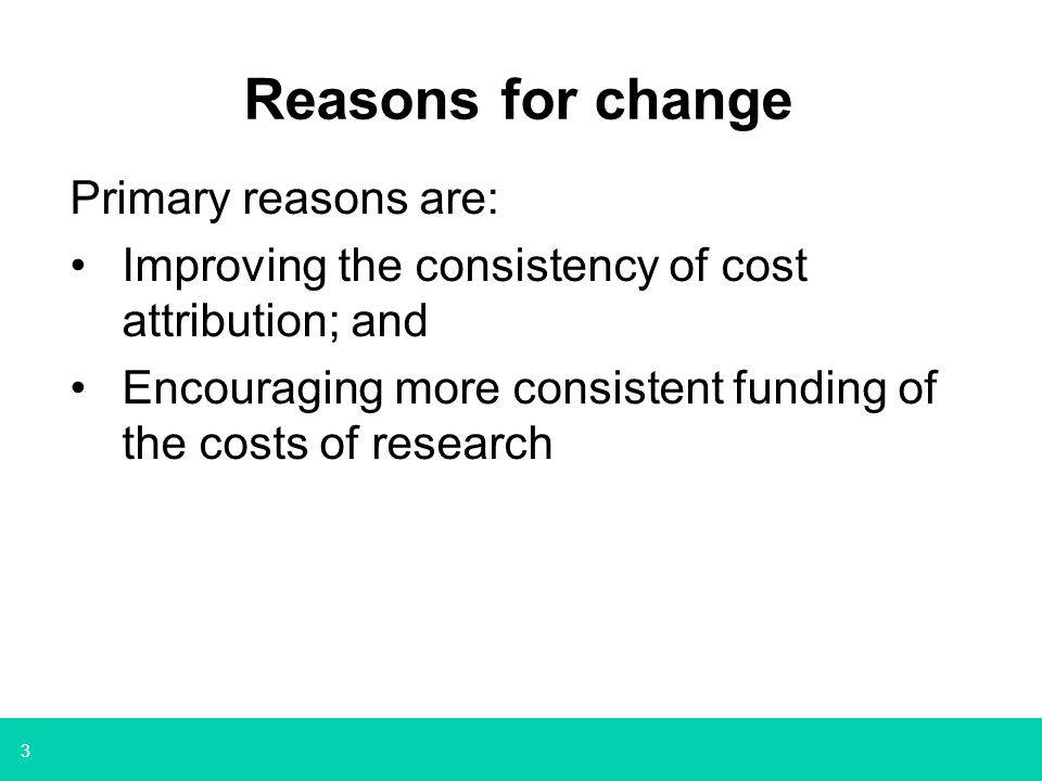 3 Reasons for change Primary reasons are: Improving the consistency of cost attribution; and Encouraging more consistent funding of the costs of resea