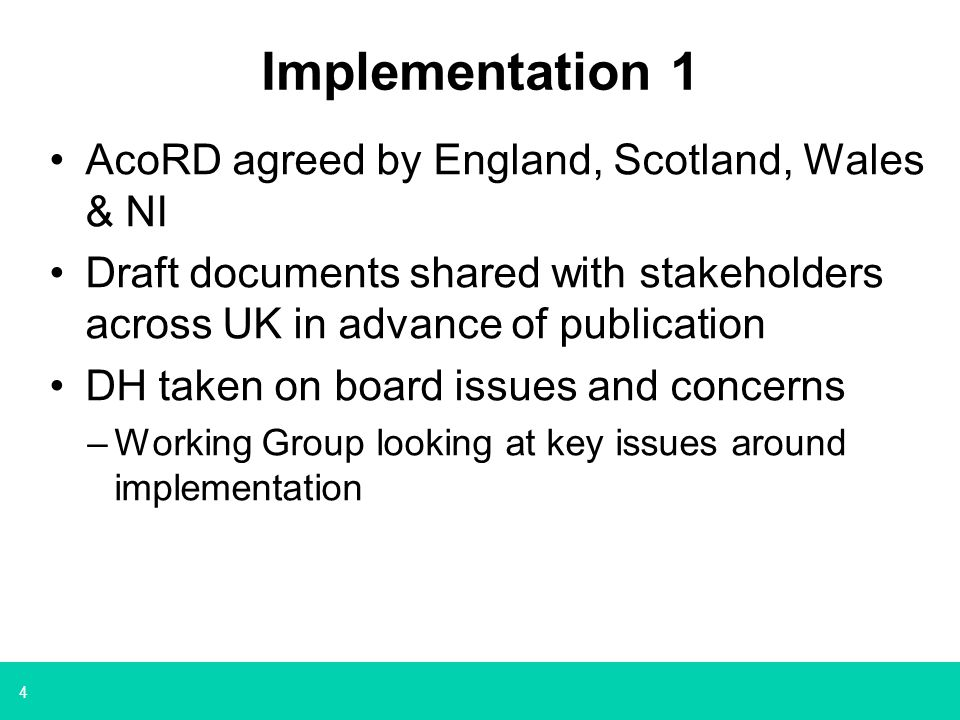 4 Implementation 1 AcoRD agreed by England, Scotland, Wales & NI Draft documents shared with stakeholders across UK in advance of publication DH taken on board issues and concerns –Working Group looking at key issues around implementation