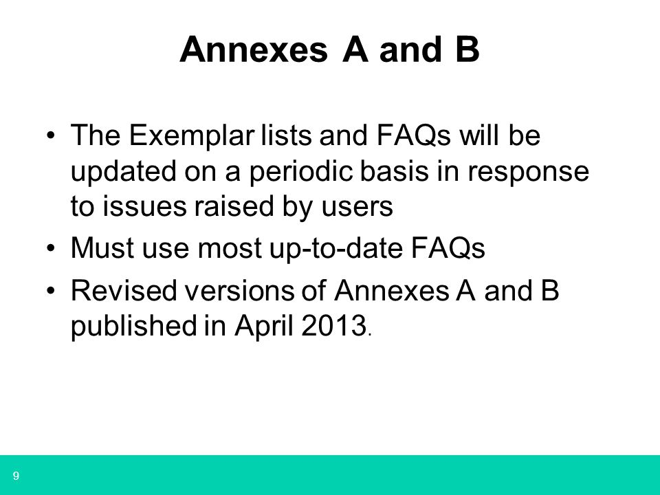 9 Annexes A and B The Exemplar lists and FAQs will be updated on a periodic basis in response to issues raised by users Must use most up-to-date FAQs Revised versions of Annexes A and B published in April 2013.