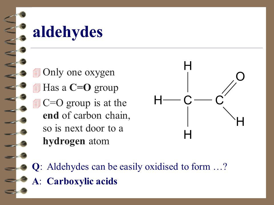 aldehydes 4 Only one oxygen 4 Has a C=O group 4 C=O group is at the end of carbon chain, so is next door to a hydrogen atom CC H H O H H Q: Aldehydes