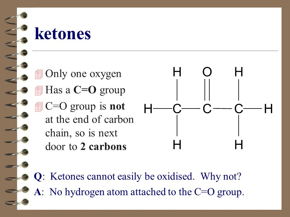 ketones 4 Only one oxygen 4 Has a C=O group 4 C=O group is not at the end of carbon chain, so is next door to 2 carbons CC H H O H H C H H Q: Ketones