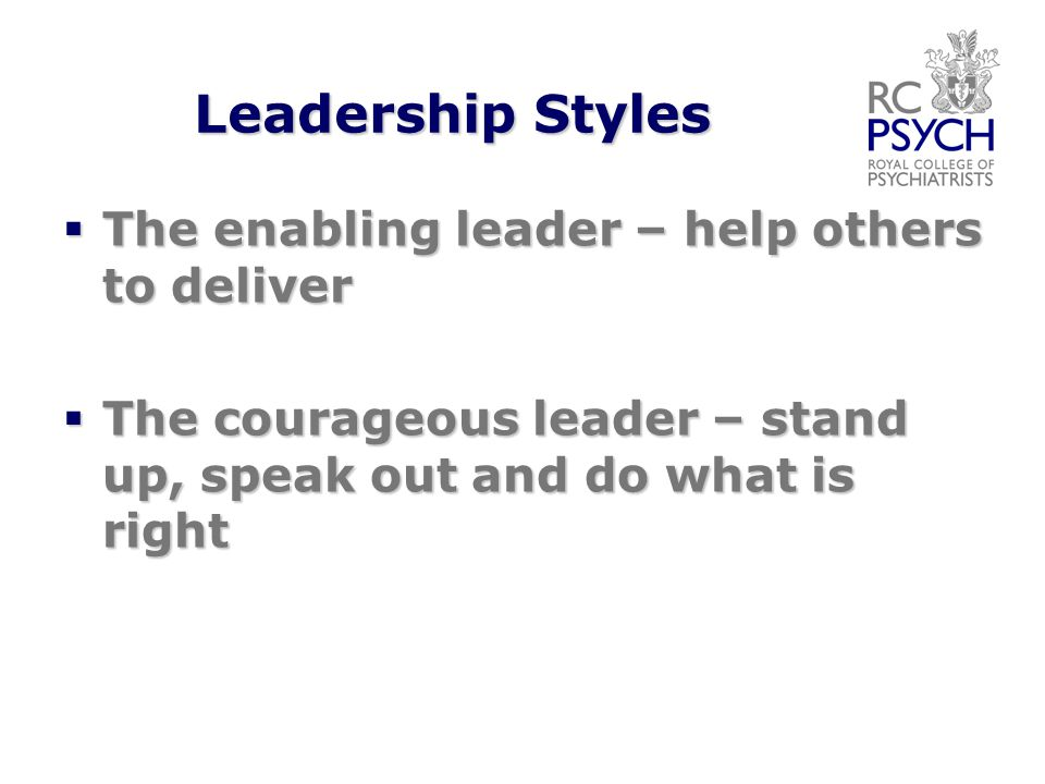 Leadership Styles  The enabling leader – help others to deliver  The courageous leader – stand up, speak out and do what is right