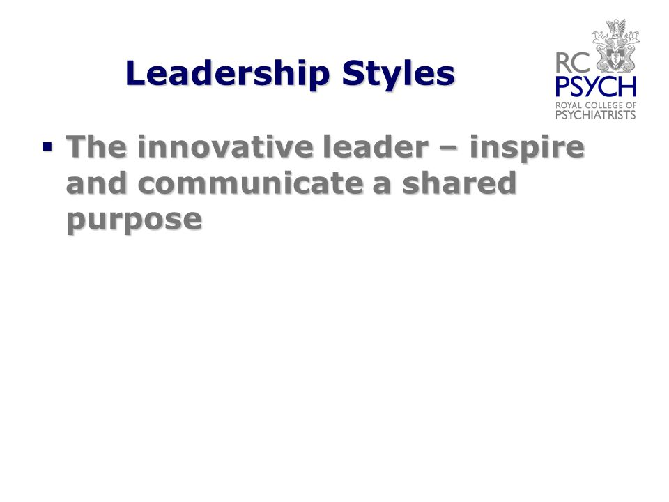Leadership Styles  The innovative leader – inspire and communicate a shared purpose
