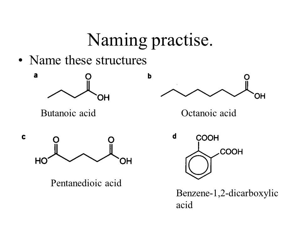 Naming practise. Name these structures Butanoic acidOctanoic acid Pentanedioic acid Benzene-1,2-dicarboxylic acid