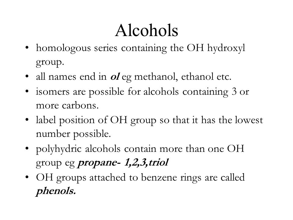 Alcohols homologous series containing the OH hydroxyl group. all names end in ol eg methanol, ethanol etc. isomers are possible for alcohols containin