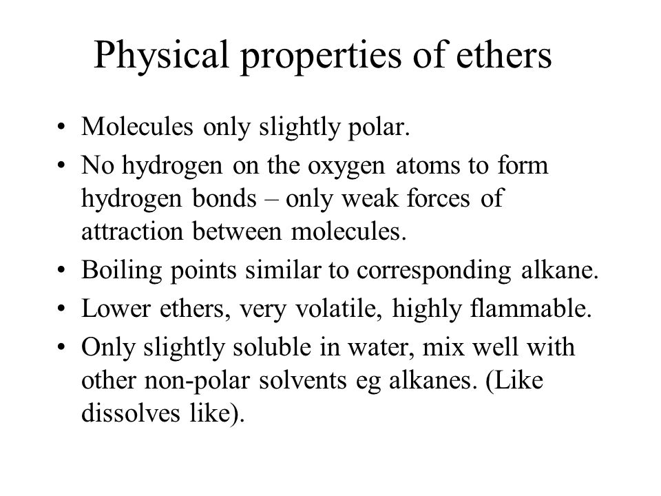Physical properties of ethers Molecules only slightly polar. No hydrogen on the oxygen atoms to form hydrogen bonds – only weak forces of attraction b