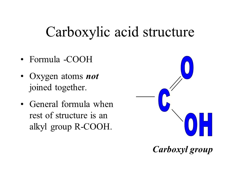 Carboxylic acid structure Formula -COOH Oxygen atoms not joined together. General formula when rest of structure is an alkyl group R-COOH. Carboxyl gr