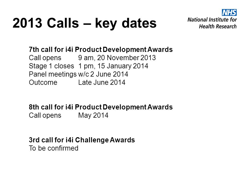 2013 Calls – key dates 7th call for i4i Product Development Awards Call opens9 am, 20 November 2013 Stage 1 closes1 pm, 15 January 2014 Panel meetings