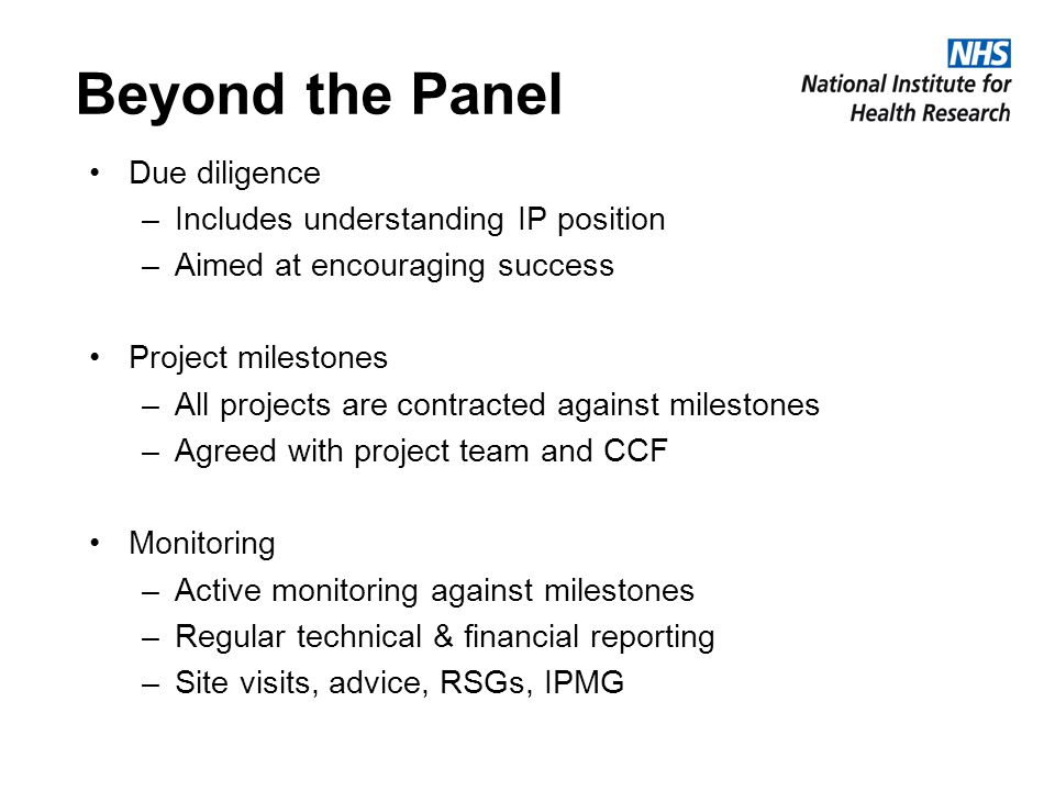 Beyond the Panel Due diligence –Includes understanding IP position –Aimed at encouraging success Project milestones –All projects are contracted against milestones –Agreed with project team and CCF Monitoring –Active monitoring against milestones –Regular technical & financial reporting –Site visits, advice, RSGs, IPMG