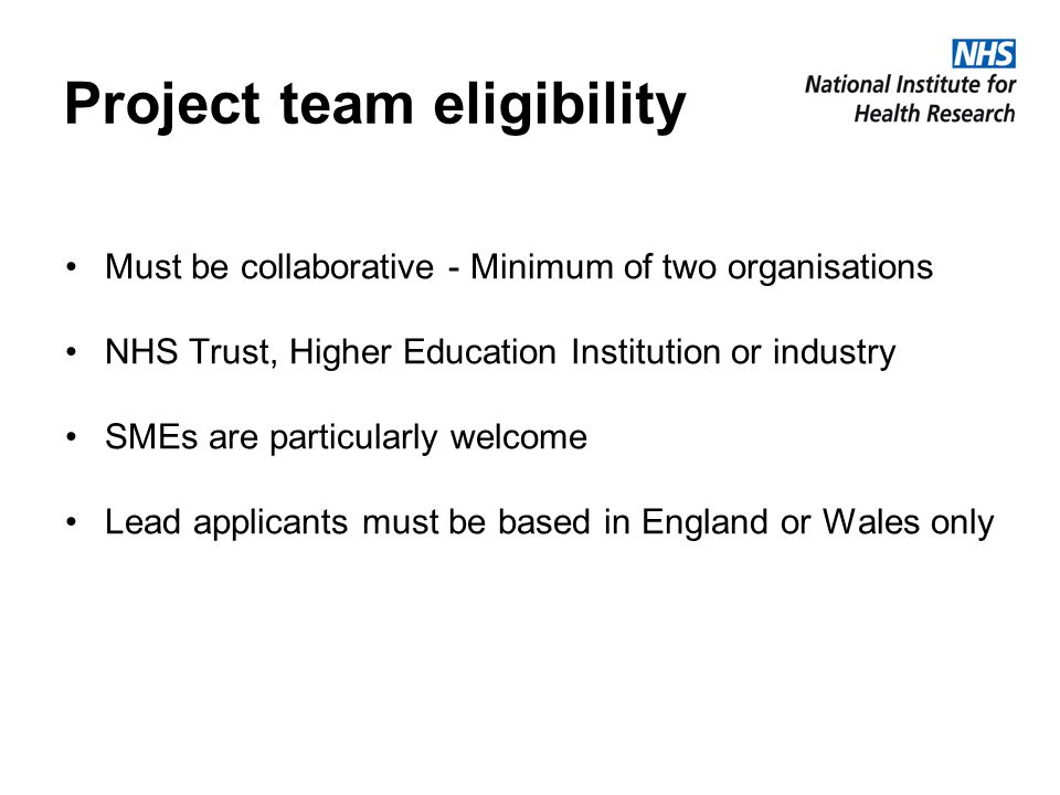 Project team eligibility Must be collaborative - Minimum of two organisations NHS Trust, Higher Education Institution or industry SMEs are particularl