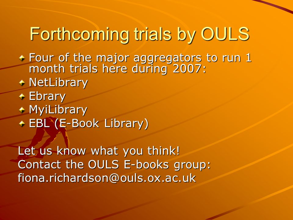 Forthcoming trials by OULS Four of the major aggregators to run 1 month trials here during 2007: NetLibraryEbraryMyiLibrary EBL (E-Book Library) Let us know what you think.