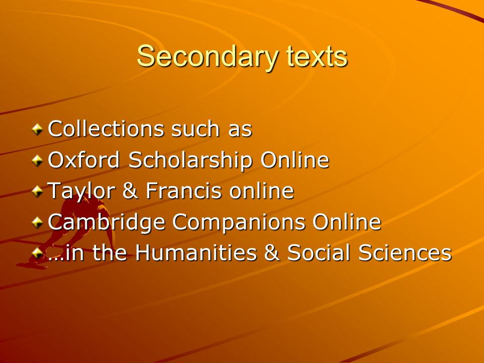 Secondary texts Collections such as Oxford Scholarship Online Taylor & Francis online Cambridge Companions Online …in the Humanities & Social Sciences