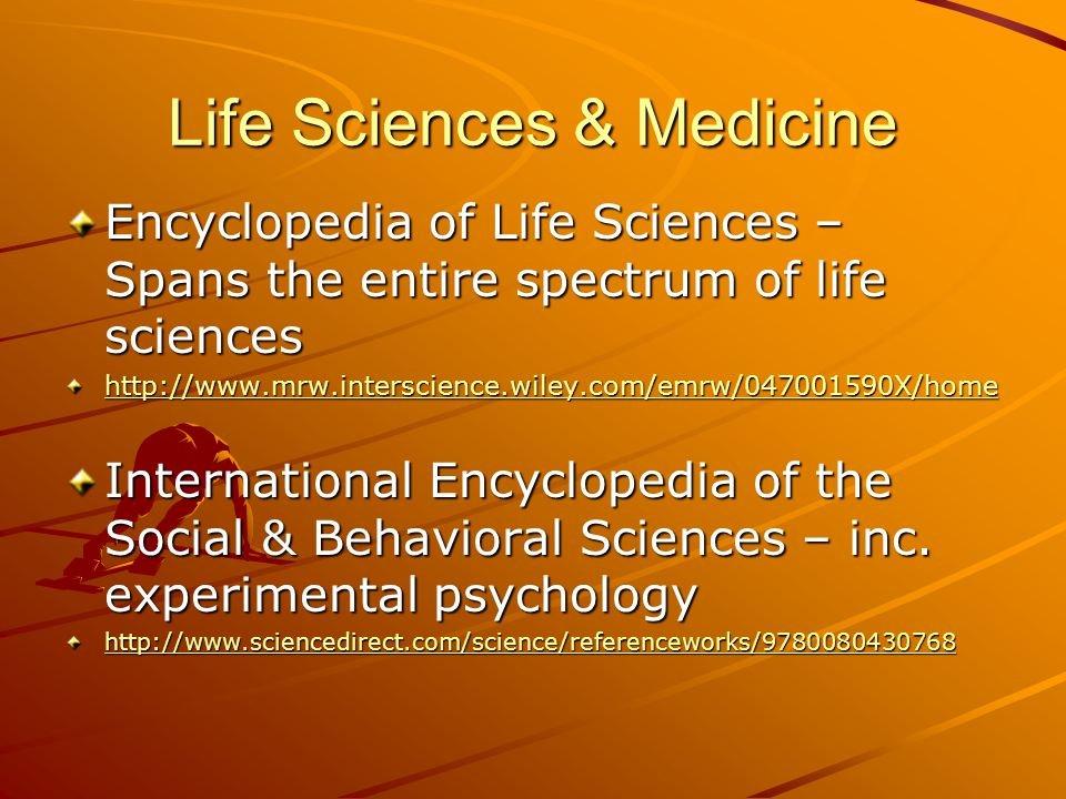 Life Sciences & Medicine Encyclopedia of Life Sciences – Spans the entire spectrum of life sciences http://www.mrw.interscience.wiley.com/emrw/047001590X/home International Encyclopedia of the Social & Behavioral Sciences – inc.