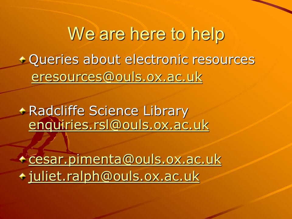 We are here to help Queries about electronic resources eresources@ouls.ox.ac.uk eresources@ouls.ox.ac.ukeresources@ouls.ox.ac.uk Radcliffe Science Library enquiries.rsl@ouls.ox.ac.uk enquiries.rsl@ouls.ox.ac.uk cesar.pimenta@ouls.ox.ac.uk juliet.ralph@ouls.ox.ac.uk