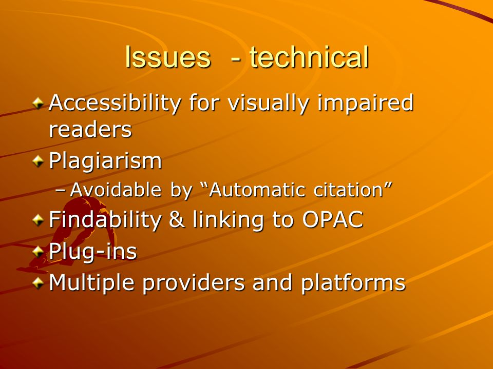 Issues - technical Accessibility for visually impaired readers Plagiarism –Avoidable by Automatic citation Findability & linking to OPAC Plug-ins Multiple providers and platforms