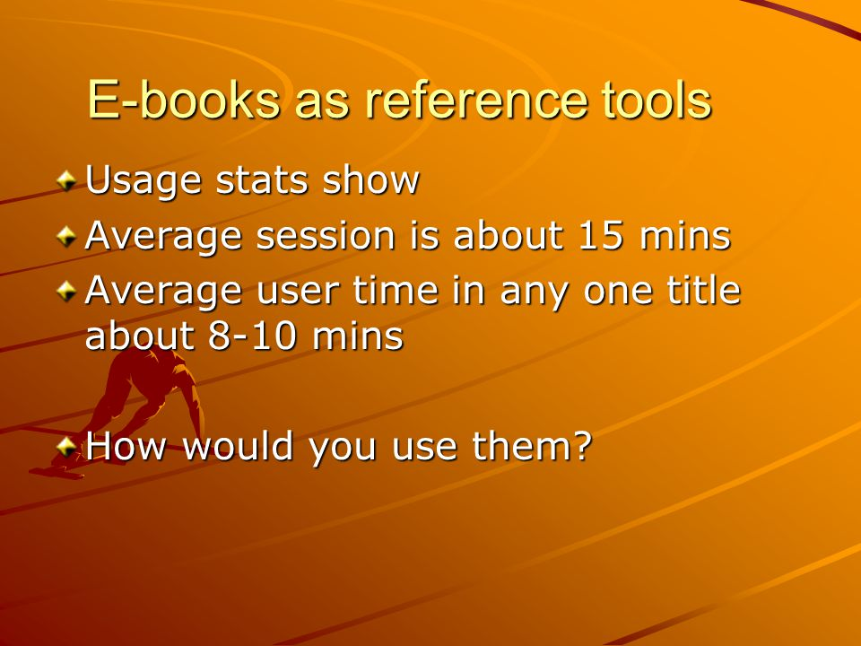 E-books as reference tools Usage stats show Average session is about 15 mins Average user time in any one title about 8-10 mins How would you use them