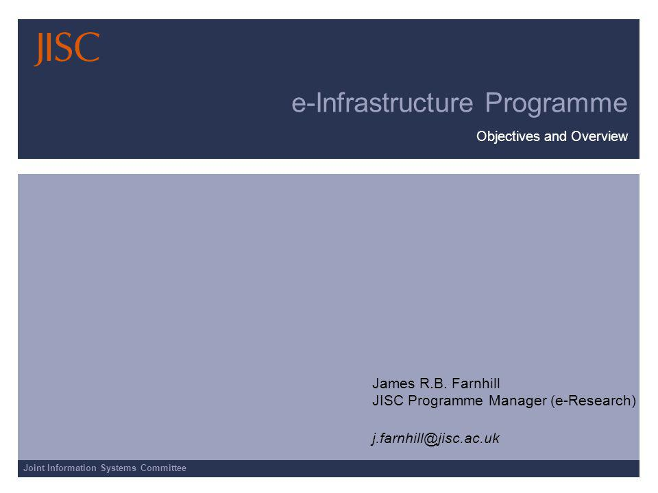 Joint Information Systems Committee e-Infrastructure Programme Objectives and Overview James R.B. Farnhill JISC Programme Manager (e-Research) j.farnh