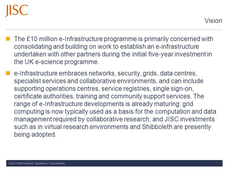 Joint Information Systems Committee Vision The £10 million e-Infrastructure programme is primarily concerned with consolidating and building on work to establish an e-infrastructure undertaken with other partners during the initial five-year investment in the UK e-science programme.