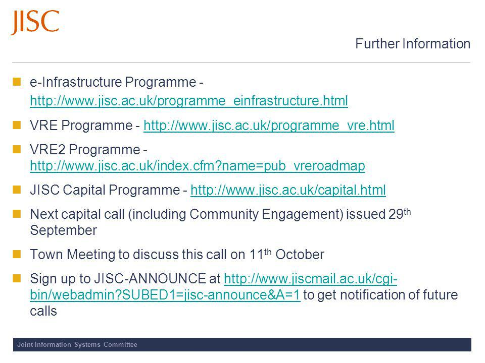 Joint Information Systems Committee Further Information e-Infrastructure Programme - http://www.jisc.ac.uk/programme_einfrastructure.html http://www.jisc.ac.uk/programme_einfrastructure.html VRE Programme - http://www.jisc.ac.uk/programme_vre.htmlhttp://www.jisc.ac.uk/programme_vre.html VRE2 Programme - http://www.jisc.ac.uk/index.cfm name=pub_vreroadmap http://www.jisc.ac.uk/index.cfm name=pub_vreroadmap JISC Capital Programme - http://www.jisc.ac.uk/capital.htmlhttp://www.jisc.ac.uk/capital.html Next capital call (including Community Engagement) issued 29 th September Town Meeting to discuss this call on 11 th October Sign up to JISC-ANNOUNCE at http://www.jiscmail.ac.uk/cgi- bin/webadmin SUBED1=jisc-announce&A=1 to get notification of future callshttp://www.jiscmail.ac.uk/cgi- bin/webadmin SUBED1=jisc-announce&A=1