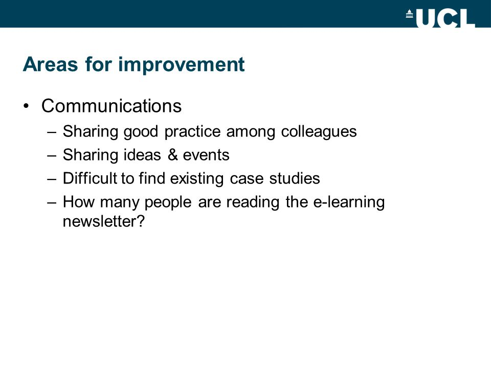 Areas for improvement Communications –Sharing good practice among colleagues –Sharing ideas & events –Difficult to find existing case studies –How many people are reading the e-learning newsletter?