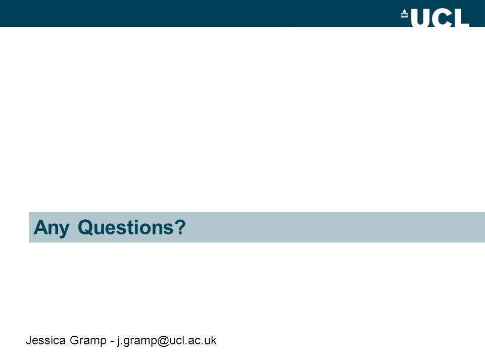 Any Questions? Jessica Gramp - j.gramp@ucl.ac.uk