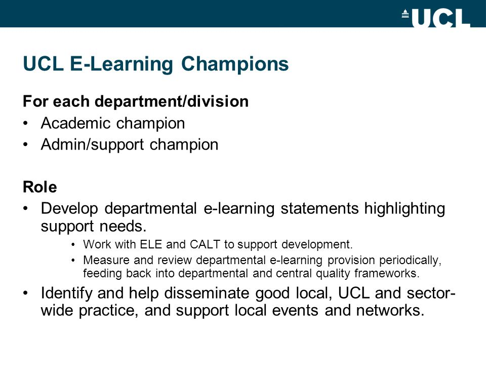 UCL E-Learning Champions For each department/division Academic champion Admin/support champion Role Develop departmental e-learning statements highlighting support needs.