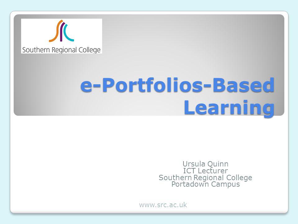 e-Portfolios-Based Learning Ursula Quinn ICT Lecturer Southern Regional College Portadown Campus www.src.ac.uk