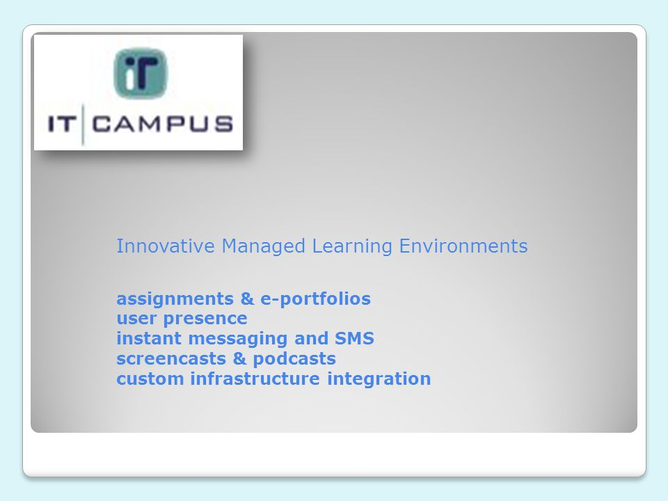 Innovative Managed Learning Environments assignments & e-portfolios user presence instant messaging and SMS screencasts & podcasts custom infrastructure integration