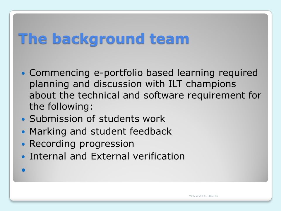 The background team Commencing e-portfolio based learning required planning and discussion with ILT champions about the technical and software requirement for the following: Submission of students work Marking and student feedback Recording progression Internal and External verification www.src.ac.uk