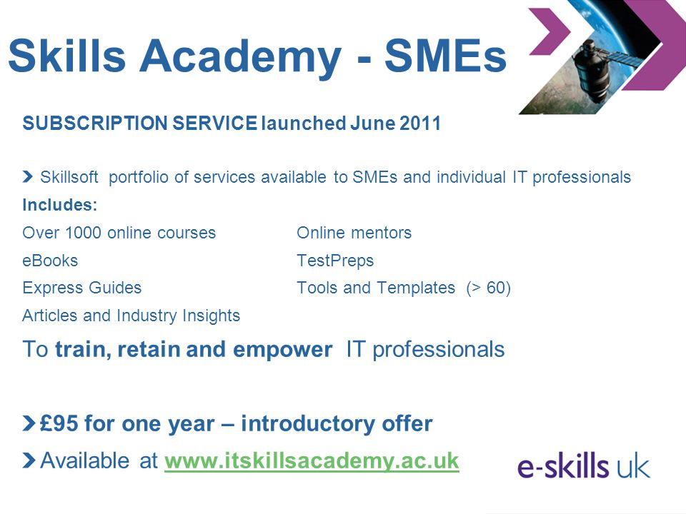 Skills Academy - SMEs SUBSCRIPTION SERVICE launched June 2011 Skillsoft portfolio of services available to SMEs and individual IT professionals Includes: Over 1000 online coursesOnline mentors eBooksTestPreps Express GuidesTools and Templates (> 60) Articles and Industry Insights To train, retain and empower IT professionals £95 for one year – introductory offer Available at www.itskillsacademy.ac.ukwww.itskillsacademy.ac.uk