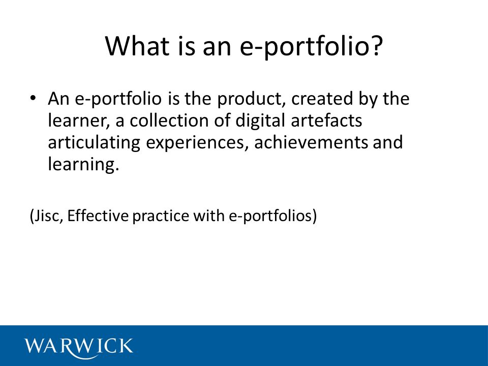 What is an e-portfolio? An e-portfolio is the product, created by the learner, a collection of digital artefacts articulating experiences, achievement