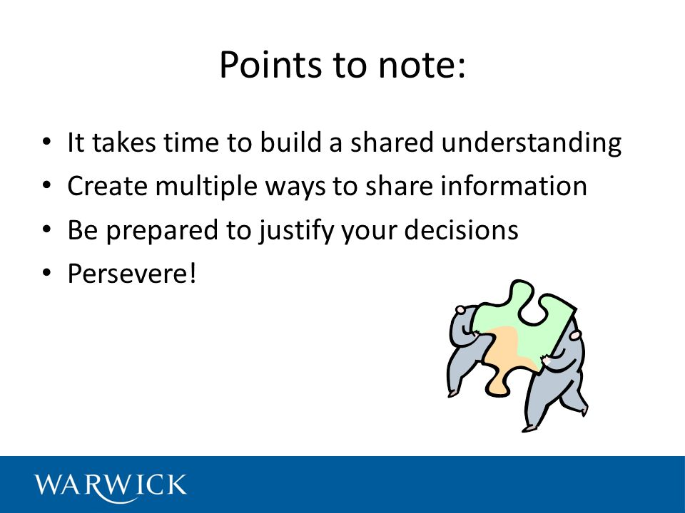 Points to note: It takes time to build a shared understanding Create multiple ways to share information Be prepared to justify your decisions Persevere!