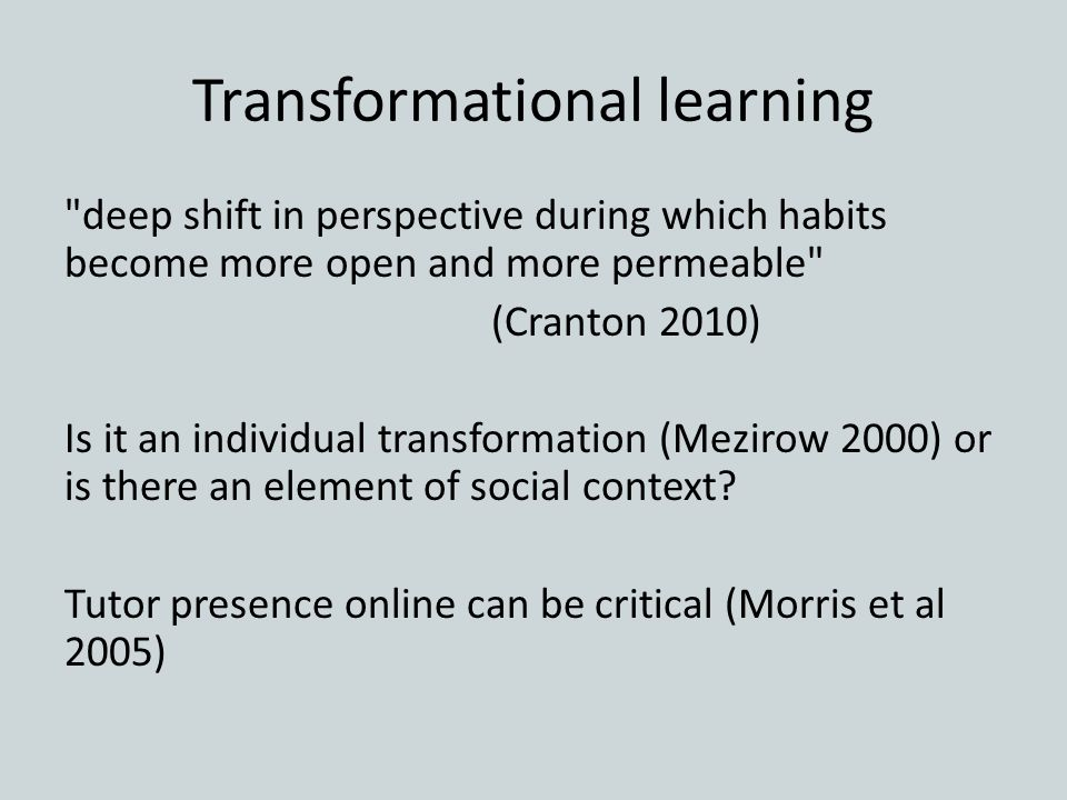 Transformational learning deep shift in perspective during which habits become more open and more permeable (Cranton 2010) Is it an individual transformation (Mezirow 2000) or is there an element of social context.