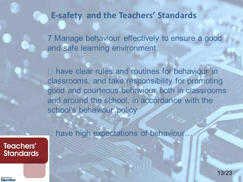 13/23 7 Manage behaviour effectively to ensure a good and safe learning environment  have clear rules and routines for behaviour in classrooms, and take responsibility for promoting good and courteous behaviour both in classrooms and around the school, in accordance with the school's behaviour policy  have high expectations of behaviour… E-safety and the Teachers' Standards