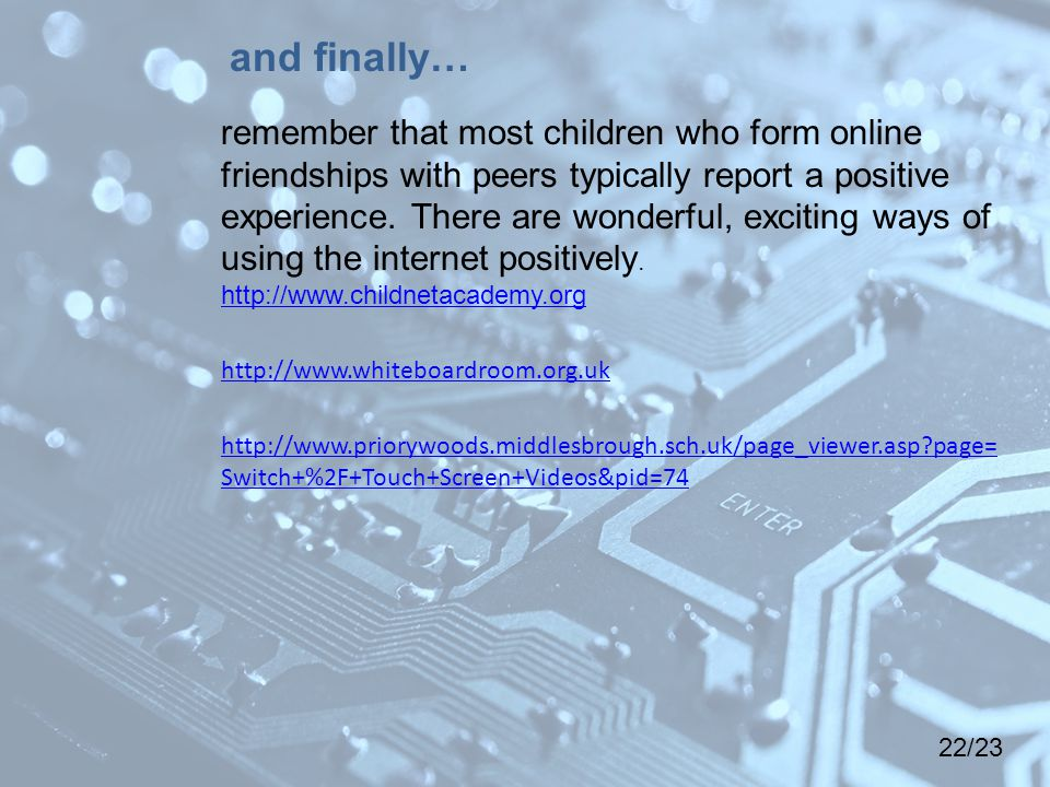 22/23 remember that most children who form online friendships with peers typically report a positive experience.