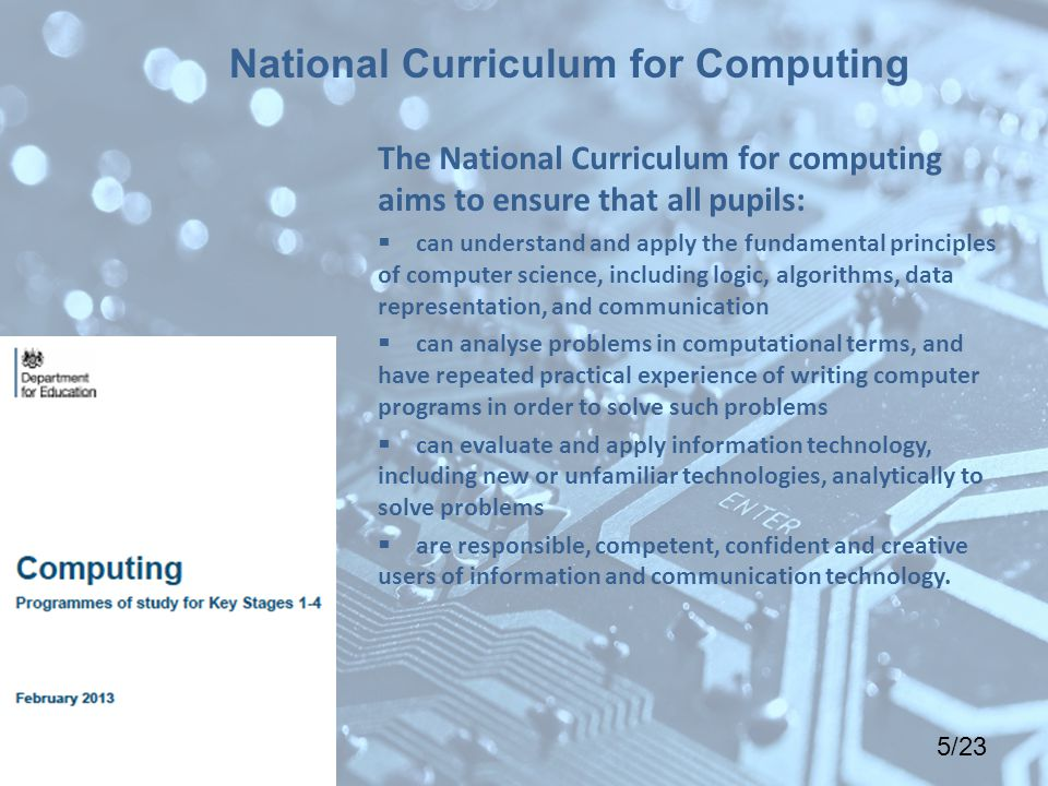 5/23 The National Curriculum for computing aims to ensure that all pupils:  can understand and apply the fundamental principles of computer science, including logic, algorithms, data representation, and communication  can analyse problems in computational terms, and have repeated practical experience of writing computer programs in order to solve such problems  can evaluate and apply information technology, including new or unfamiliar technologies, analytically to solve problems  are responsible, competent, confident and creative users of information and communication technology.