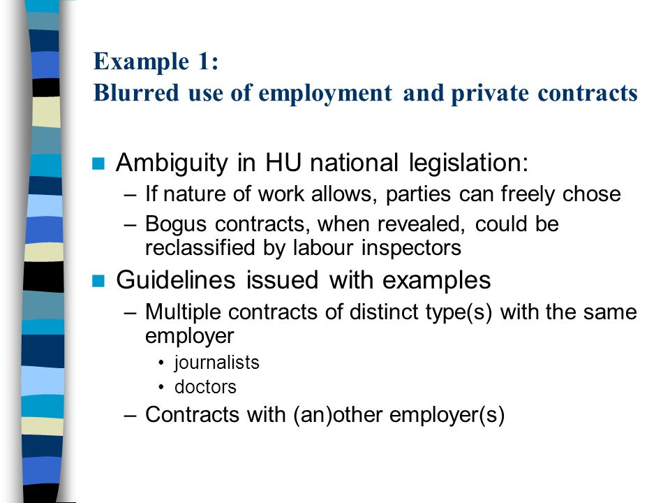 Example 1: Blurred use of employment and private contracts Ambiguity in HU national legislation: –If nature of work allows, parties can freely chose –Bogus contracts, when revealed, could be reclassified by labour inspectors Guidelines issued with examples –Multiple contracts of distinct type(s) with the same employer journalists doctors –Contracts with (an)other employer(s)
