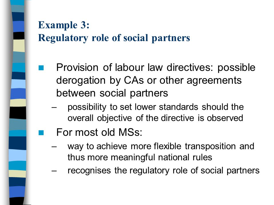 Example 3: Regulatory role of social partners For most new MSs: –source of distortion among MSs and of unfair advantages for some old MSs Usual reaction of new MSs: –derogation by law (after due consultation of social partners) should also be provided