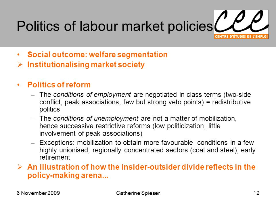 6 November 2009 Politics of labour market policies Social outcome: welfare segmentation  Institutionalising market society Politics of reform –The conditions of employment are negotiated in class terms (two-side conflict, peak associations, few but strong veto points) = redistributive politics –The conditions of unemployment are not a matter of mobilization, hence successive restrictive reforms (low politicization, little involvement of peak associations) –Exceptions: mobilization to obtain more favourable conditions in a few highly unionised, regionally concentrated sectors (coal and steel); early retirement  An illustration of how the insider-outsider divide reflects in the policy-making arena...