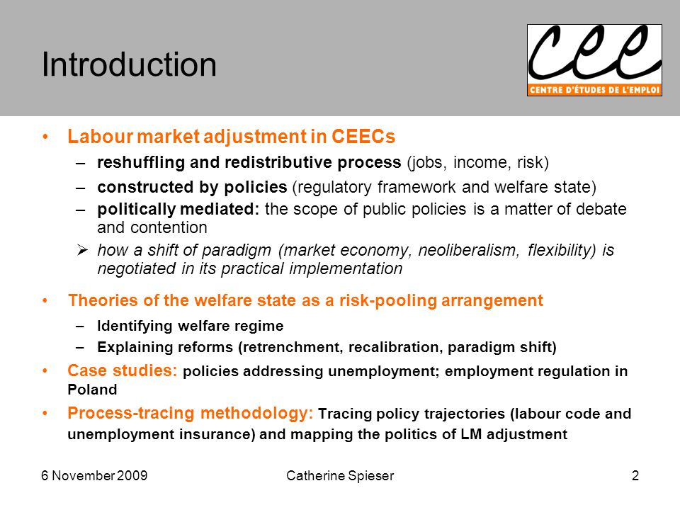 6 November 2009 Introduction Labour market adjustment in CEECs –reshuffling and redistributive process (jobs, income, risk) –constructed by policies (regulatory framework and welfare state) –politically mediated: the scope of public policies is a matter of debate and contention  how a shift of paradigm (market economy, neoliberalism, flexibility) is negotiated in its practical implementation Theories of the welfare state as a risk-pooling arrangement –Identifying welfare regime –Explaining reforms (retrenchment, recalibration, paradigm shift) Case studies: policies addressing unemployment; employment regulation in Poland Process-tracing methodology: Tracing policy trajectories (labour code and unemployment insurance) and mapping the politics of LM adjustment 2Catherine Spieser