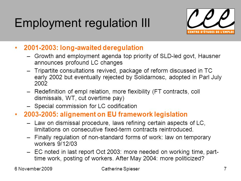 6 November 2009 Employment regulation III : long-awaited deregulation –Growth and employment agenda top priority of SLD-led govt, Hausner announces profound LC changes –Tripartite consultations revived, package of reform discussed in TC early 2002 but eventually rejected by Solidarnosc, adopted in Parl July 2002 –Redefinition of empl relation, more flexibility (FT contracts, coll dismissals, WT, cut overtime pay) –Special commission for LC codification : alignement on EU framework legislation –Law on dismissal procedure, laws refining certain aspects of LC, limitations on consecutive fixed-term contracts reintroduced.