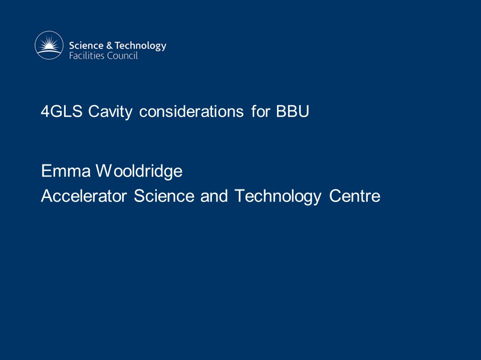 4GLS Cavity considerations for BBU Emma Wooldridge Accelerator Science and Technology Centre
