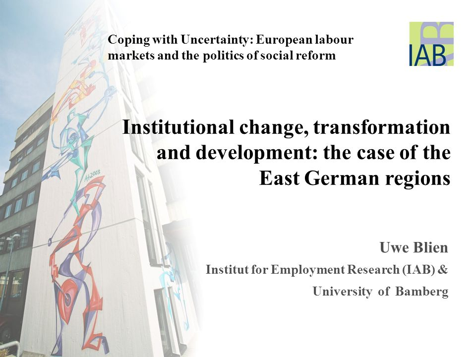 Coping with Uncertainty: European labour markets and the politics of social reform Institutional change, transformation and development: the case of the East German regions Uwe Blien Institut for Employment Research (IAB) & University of Bamberg