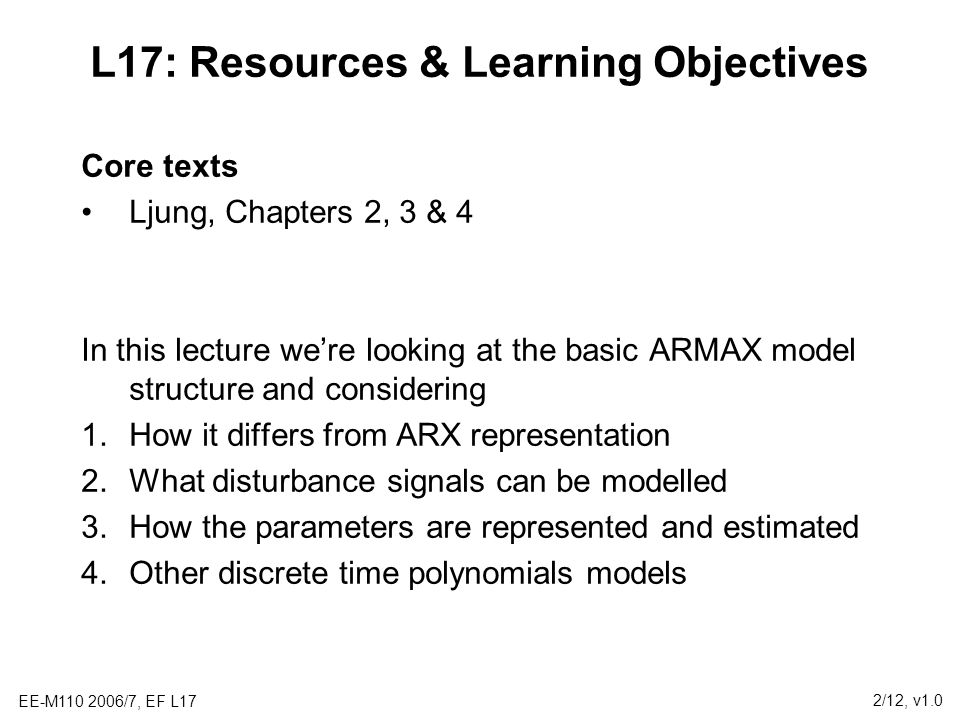 EE-M110 2006/7, EF L17 2/12, v1.0 L17: Resources & Learning Objectives Core texts Ljung, Chapters 2, 3 & 4 In this lecture we're looking at the basic ARMAX model structure and considering 1.How it differs from ARX representation 2.What disturbance signals can be modelled 3.How the parameters are represented and estimated 4.Other discrete time polynomials models