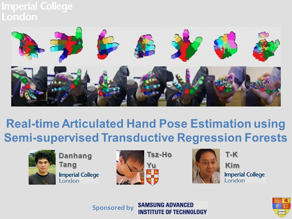 Real-time Articulated Hand Pose Estimation using Semi-supervised Transductive Regression Forests Tsz-HoYu Danhang Tang T-KKim Sponsored by