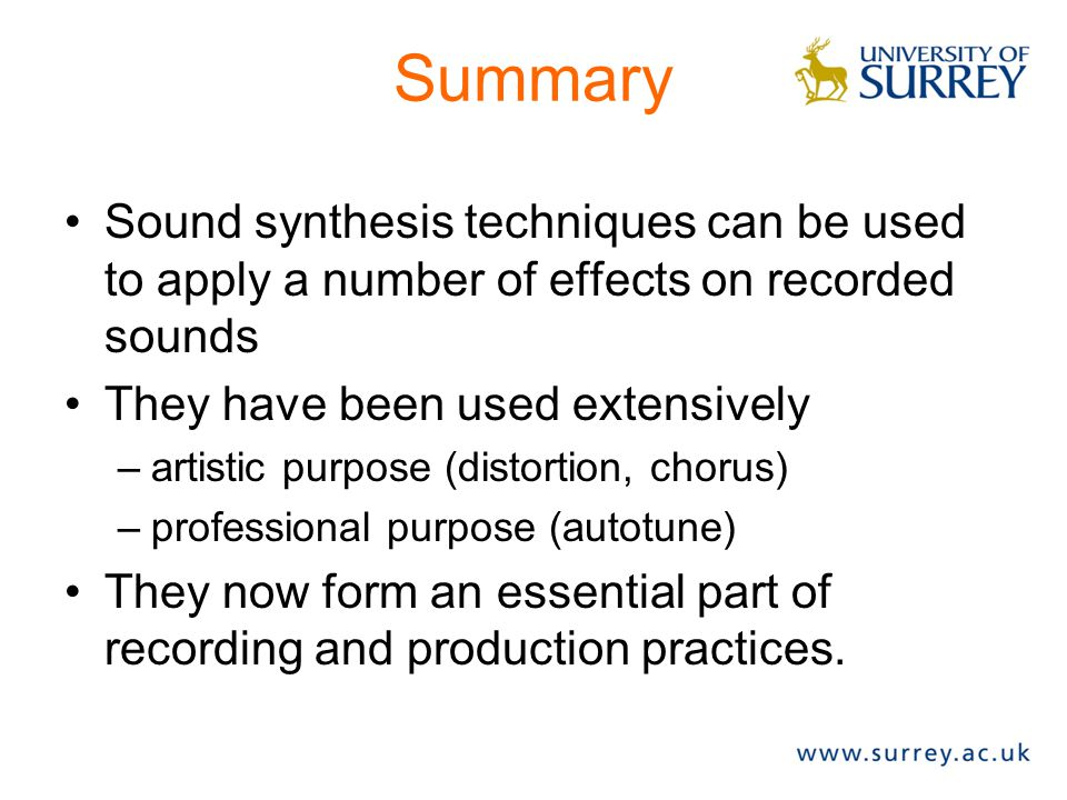 Summary Sound synthesis techniques can be used to apply a number of effects on recorded sounds They have been used extensively –artistic purpose (distortion, chorus) –professional purpose (autotune) They now form an essential part of recording and production practices.