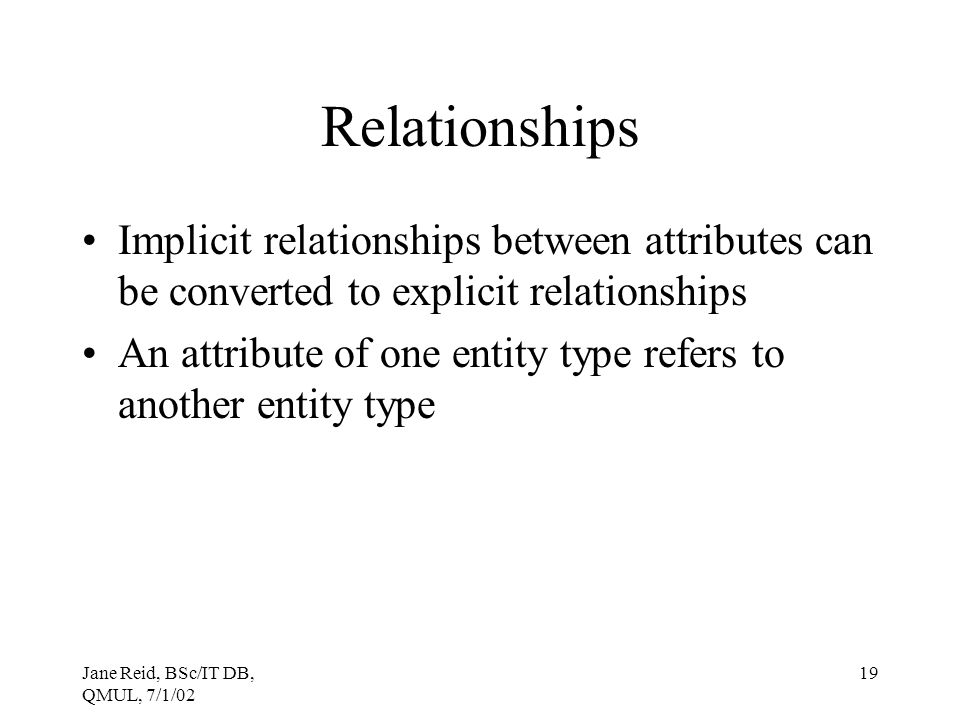 Jane Reid, BSc/IT DB, QMUL, 7/1/02 19 Relationships Implicit relationships between attributes can be converted to explicit relationships An attribute