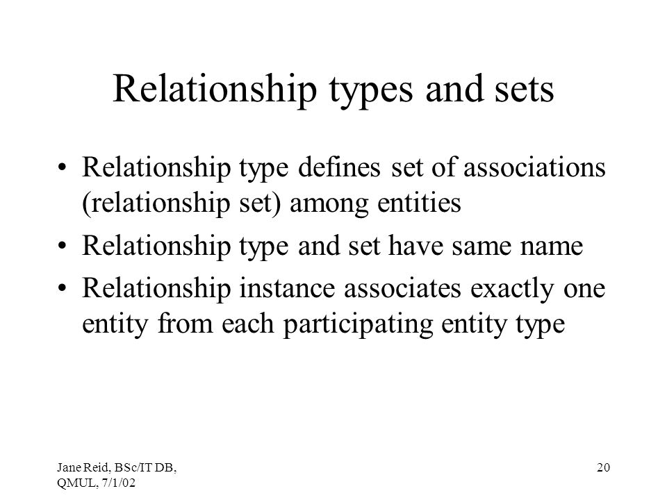 Jane Reid, BSc/IT DB, QMUL, 7/1/02 20 Relationship types and sets Relationship type defines set of associations (relationship set) among entities Rela