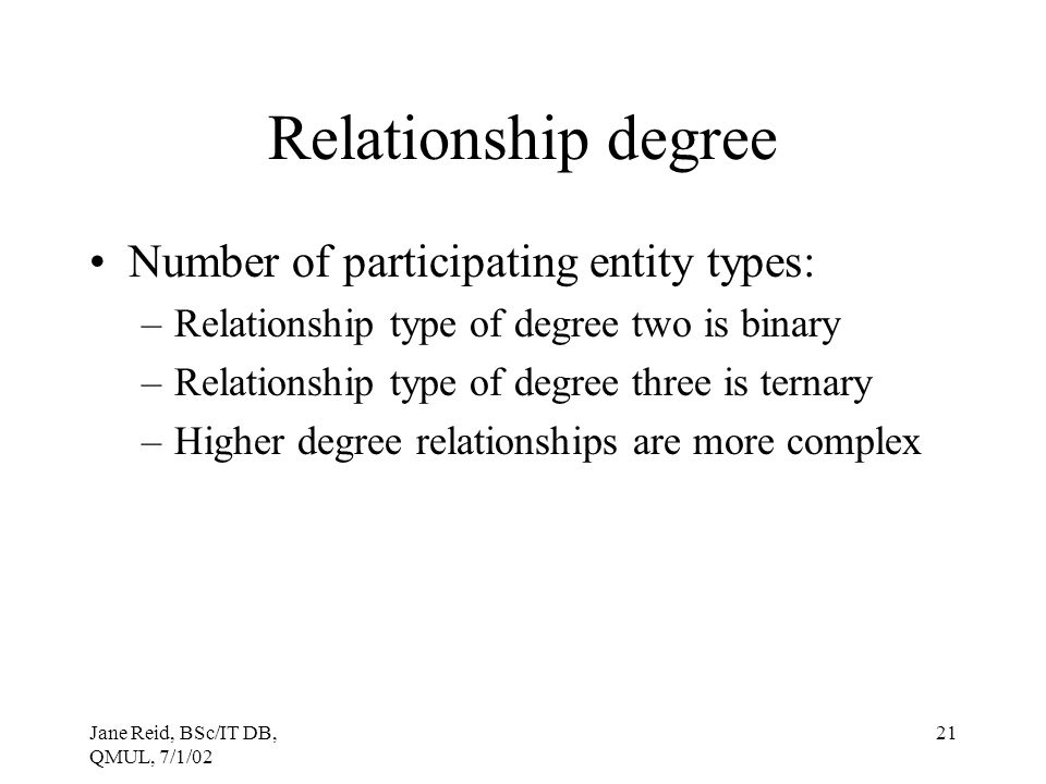Jane Reid, BSc/IT DB, QMUL, 7/1/02 21 Relationship degree Number of participating entity types: –Relationship type of degree two is binary –Relationsh